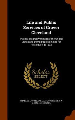 Life and Public Services of Grover Cleveland: Twenty-Second President of the United States and Democratic Nominee for Re-Election in 1892