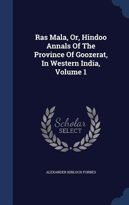 Ras Mala, Or, Hindoo Annals of the Province of Goozerat, in Western India, Volume 1