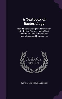 A Textbook of Bacteriology: Including the Etiology and Prevention of Infective Diseases and a Short Account of Yeasts and Moulds, Haematozoa, and Psorosperms