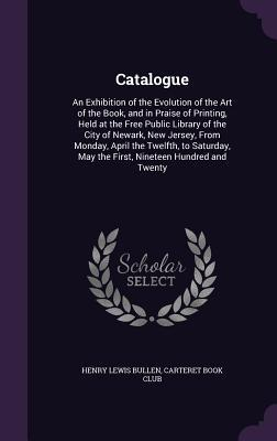 Catalogue: An Exhibition of the Evolution of the Art of the Book, and in Praise of Printing, Held at the Free Public Library of the City of Newark, New Jersey, from Monday, April the Twelfth, to Saturday, May the First, Nineteen Hundred and Twenty