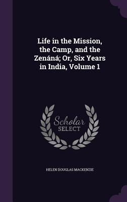 Life in the Mission, the Camp, and the Zenana; Or, Six Years in India, Volume 1