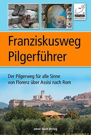 Franziskusweg Pilgerführer: Der Pilgerweg für alle Sinne von Florenz über Assisi nach Rom - eine echte Alternative zum Jakobsweg