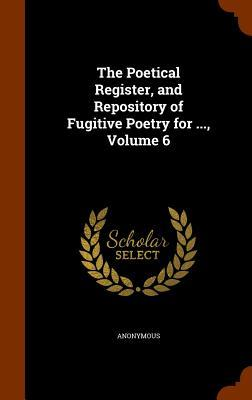 The Poetical Register, and Repository of Fugitive Poetry for ..., Volume 6