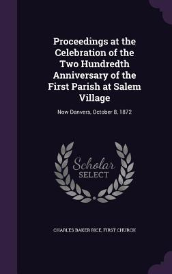 Proceedings at the Celebration of the Two Hundredth Anniversary of the First Parish at Salem Village: Now Danvers, October 8, 1872