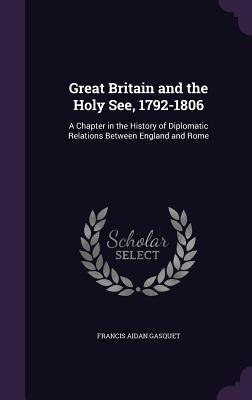Great Britain and the Holy See, 1792-1806: A Chapter in the History of Diplomatic Relations Between England and Rome