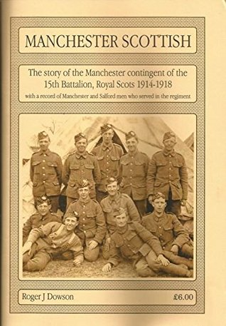 Manchester Scottish: The Story of the Manchester Contingent of the 15th Battalion, Royal Scots, 1914-1918: With a Record of the Manchester and Salford Men Who Served in the Regiment