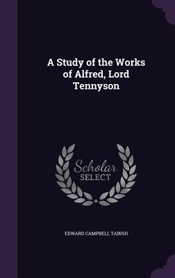 A Study of the Works of Alfred, Lord Tennyson