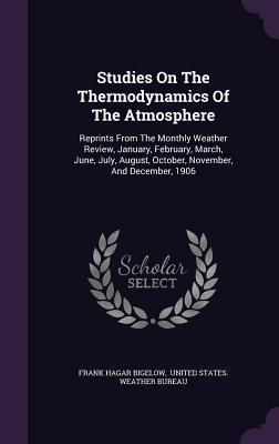 Studies on the Thermodynamics of the Atmosphere: Reprints from the Monthly Weather Review, January, February, March, June, July, August, October, November, and December, 1906
