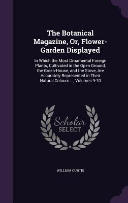The Botanical Magazine, Or, Flower-Garden Displayed: In Which the Most Ornamental Foreign Plants, Cultivated in the Open Ground, the Green-House, and the Stove, Are Accurately Represented in Their Natural Colours ..., Volumes 9-10