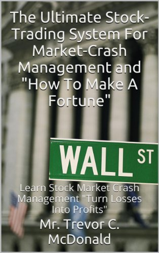 """The Ultimate Stock-Trading System For Market-Crash Management and """"How To Make A Fortune"""": Learn Stock Market Crash Management """"Turn Losses Into Profits"""""""