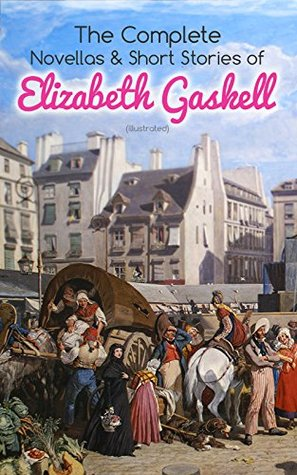 The Complete Novellas & Short Stories of Elizabeth Gaskell (Illustrated): Collection of 40+ Classic Victorian Tales, Including Round the Sofa, My Lady ... of John Middleton, The Manchester Marriage…
