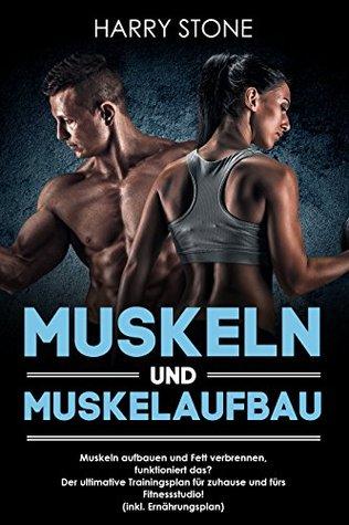 Muskeln und Muskelaufbau: Muskeln aufbauen und Fett verbrennen, funktioniert das? Der ultimative Trainingsplan für zuhause und fürs Fitnessstudio! (inkl. Ernährungsplan)