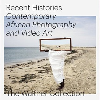 Recent Histories. Contemporary African Photography and Video Art