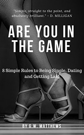 Are You In The Game?: 8 Simple Rules to Being Single, Dating and Getting Laid.