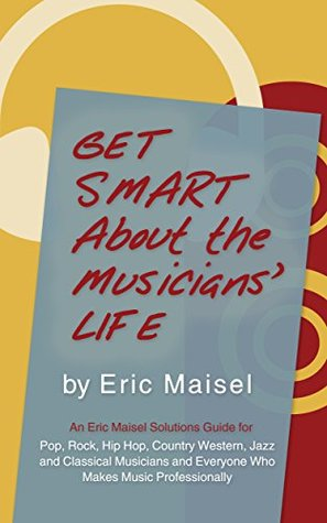GET SMART ABOUT THE MUSICIANS' LIFE: An Eric Maisel Solutions Guide For Pop, Rock, Hip Hop, Country Western, Jazz and Classical Musicians and Everyone Who Makes Music Professionally