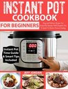 Instant Pot Cookbook for Beginner: Easy and Delicious Recipes for Instant Pot Newbies with Complete How to Guide to Electric Pressure Cooking