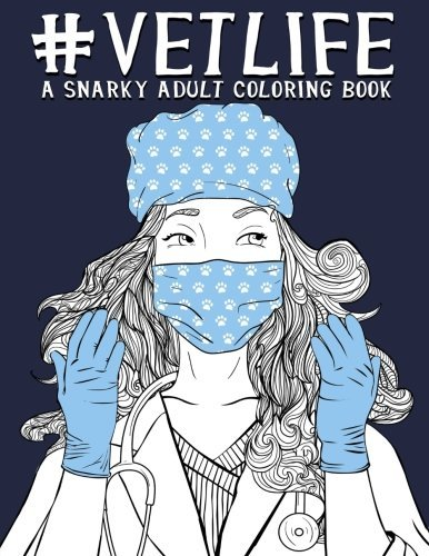 Vet Life: A Snarky Adult Coloring Book: A Unique & Funny Antistress Coloring Gift for Veterinarians, Veterinary Science Majors, DVM & VMD, Doctors of Veterinary Medicine & Vet School College Students