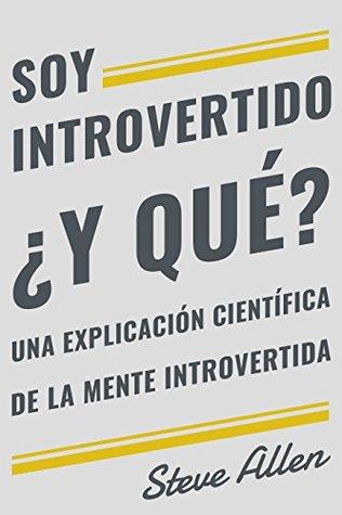 Soy introvertido ¿Y qué? Una explicación científica de la mente introvertida: Qué nos motiva genética, física y conductualmente. Cómo tener éxito y prosperar ... un mundo de extrovertidos
