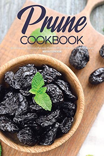 Prune Cookbook: 30 Intriguingly Delicious Recipes That You Won't Believe Came from Prunes