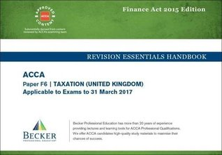 ACCA Approved - F6 Taxation UK - Finance Acts 2015 (FA2015 and Finance Act 2015): No. 2: Revision Essentials Handbook (for the March 2017 Exam)