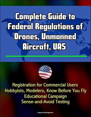Complete Guide to Federal Regulations of Drones, Unmanned Aircraft, UAS - Registration for Commercial Users, Hobbyists, Modelers, Know Before You Fly Educational Campaign, Sense-and-Avoid Testing