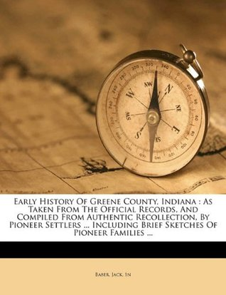 Early History of Greene County, Indiana: As Taken from the Official Records, and Compiled from Authentic Recollection, by Pioneer Settlers ... Including Brief Sketches of Pioneer Families ...