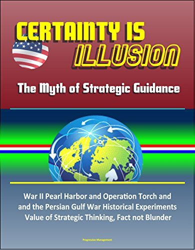 Certainty is Illusion: The Myth of Strategic Guidance - World War II Pearl Harbor and Operation Torch and the Persian Gulf War Historical Experiments, Value of Strategic Thinking, Fact not Blunder