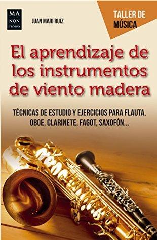 El aprendizaje de los instrumentos de viento madera: Técnicas de estudio y ejercicios para flauta, oboe, clarinete, fagot, saxofón...