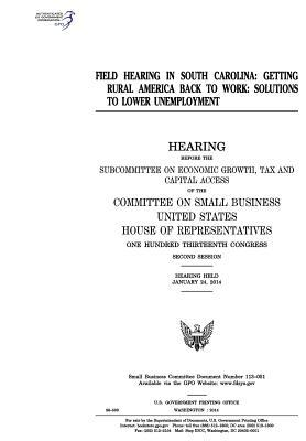 Field Hearing in South Carolina: Getting Rural America Back to Work: Solutions to Lower Unemployment, Hearing Before the Subcommittee on Economic Growth, Tax and Capital Access of the Committee on Small Business, United States House of Representatives,