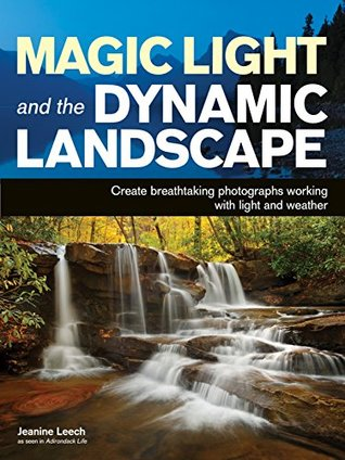 Magic Light and the Dynamic Landscape: Take Advantage of Light and Weather to Create Amazing Photographs