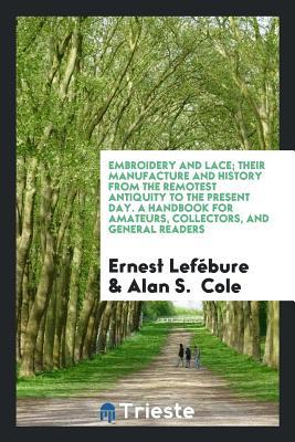 Embroidery and Lace; Their Manufacture and History from the Remotest Antiquity to the Present Day. a Handbook for Amateurs, Collectors, and General Readers
