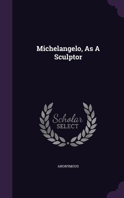 Michelangelo, as a Sculptor