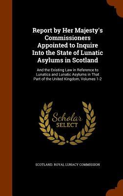 Report by Her Majesty's Commissioners Appointed to Inquire Into the State of Lunatic Asylums in Scotland: And the Existing Law in Reference to Lunatics and Lunatic Asylums in That Part of the United Kingdom, Volumes 1-2