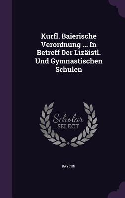 Kurfl. Baierische Verordnung ... in Betreff Der Lizaistl. Und Gymnastischen Schulen