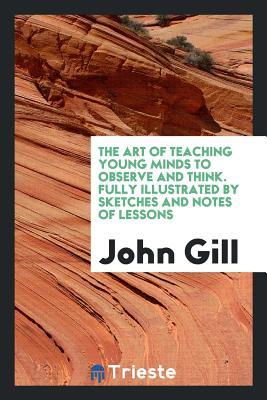 The Art of Teaching Young Minds to Observe and Think. Fully Illustrated by Sketches and Notes of Lessons