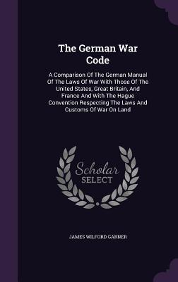 The German War Code: A Comparison of the German Manual of the Laws of War with Those of the United States, Great Britain, and France and with the Hague Convention Respecting the Laws and Customs of War on Land