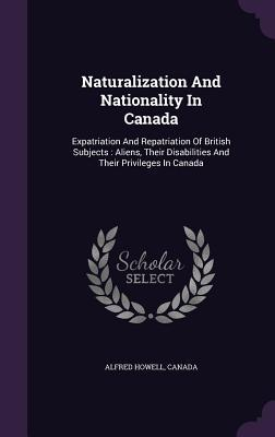 Naturalization and Nationality in Canada: Expatriation and Repatriation of British Subjects: Aliens, Their Disabilities and Their Privileges in Canada