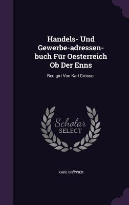 Handels- Und Gewerbe-Adressen-Buch Fur Oesterreich OB Der Enns: Redigirt Von Karl Grosser