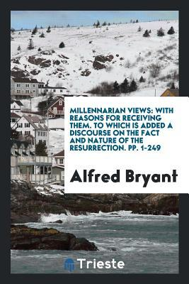 Millennarian Views: With Reasons for Receiving Them, to which is Added a Discourse on the Fact ...