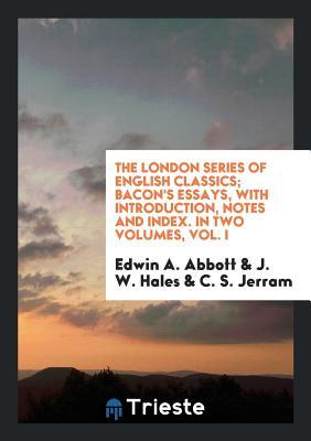 The London Series of English Classics; Bacon's Essays, with Introduction, Notes and Index. in Two Volumes, Vol. I