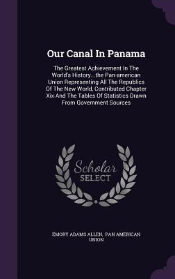 Our Canal in Panama: The Greatest Achievement in the World's History...the Pan-American Union Representing All the Republics of the New World, Contributed Chapter XIX and the Tables of Statistics Drawn from Government Sources