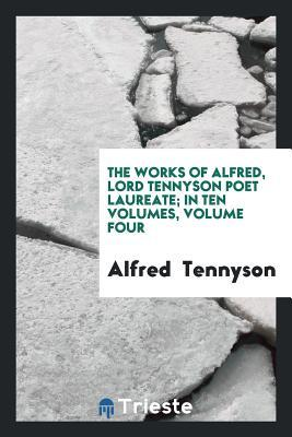 The Works of Alfred, Lord Tennyson Poet Laureate; In Ten Volumes, Volume Four
