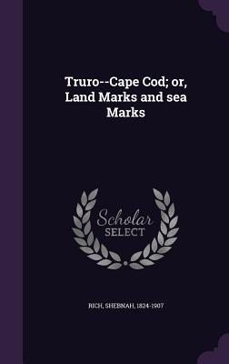 Truro--Cape Cod; Or, Land Marks and Sea Marks