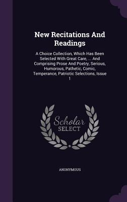 New Recitations and Readings: A Choice Collection, Which Has Been Selected with Great Care, ... and Comprising Prose and Poetry, Serious, Humorous, Pathetic, Comic, Temperance, Patriotic Selections, Issue 1