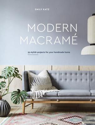 Modern Macrame: 33 Stylish Projects for Your Handmade Home par Emily Katz