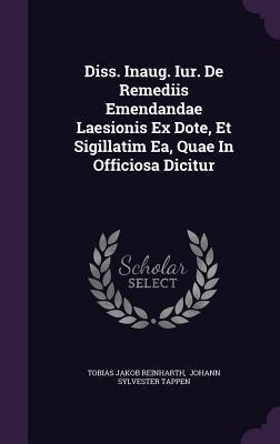 Diss. Inaug. Iur. de Remediis Emendandae Laesionis Ex Dote, Et Sigillatim EA, Quae in Officiosa Dicitur