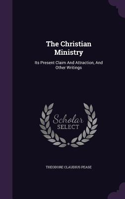 The Christian Ministry: Its Present Claim and Attraction, and Other Writings