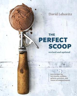 The Perfect Scoop, Revised and Updated: 200 Recipes for Ice Creams, Sorbets, Gelatos, Granitas, and Sweet Accompaniments por David Lebovitz