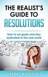 The Realist's Guide To Resolutions: How To Set Goals And Stay Motivated In The Real World
