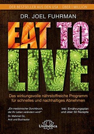 Eat to Live: Das wirkungsvolle, nährstoffreiche Programm für schnelles und nachhaltiges Abnehmen